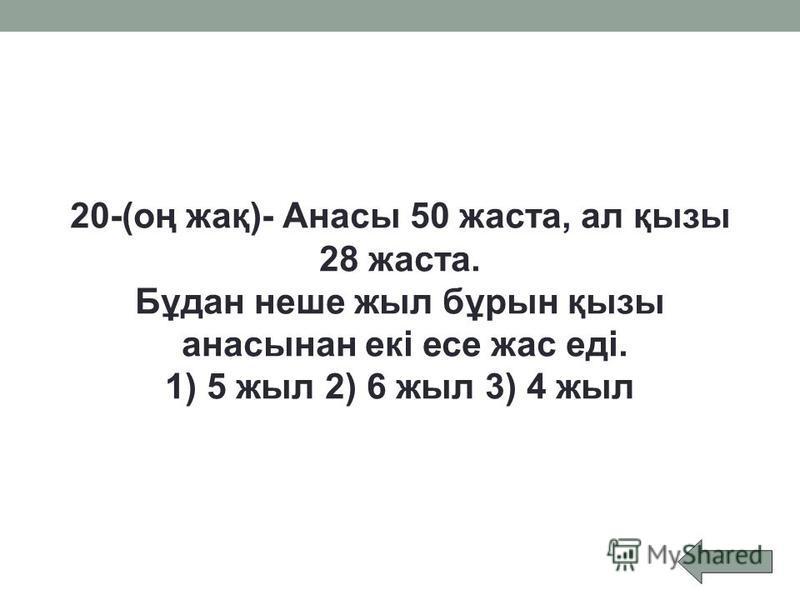 20-(оң жақ)- Анасы 50 жаста, ал қызы 28 жаста. Бұдан неше жыл бұрын қызы анасынан екі есе жас еді. 1) 5 жыл2) 6 жыл3) 4 жыл