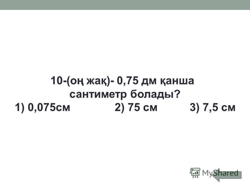 10-(оң жақ)- 0,75 дм қанша сантиметр болады? 1) 0,075см2) 75 см3) 7,5 см