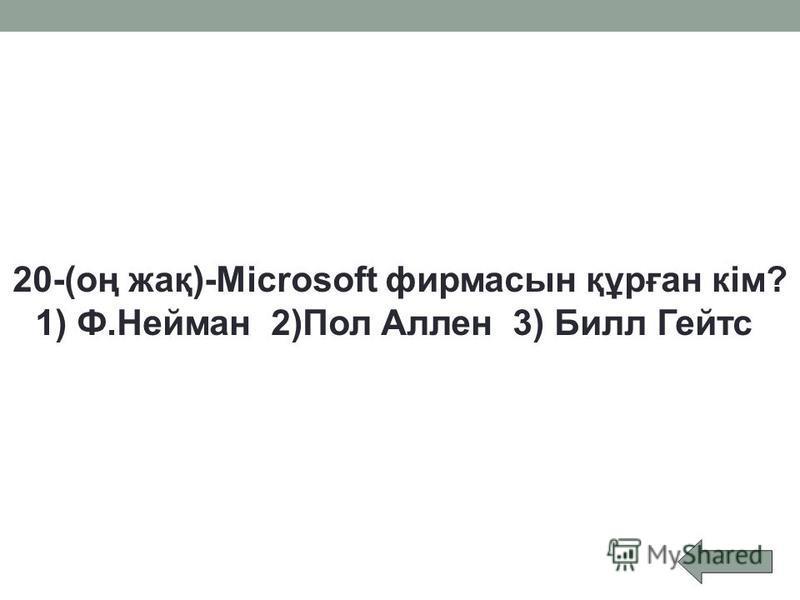 20-(оң жақ)-Microsoft фирмасын құрған кім? 1) Ф.Нейман 2)Пол Аллен 3) Билл Гейтс