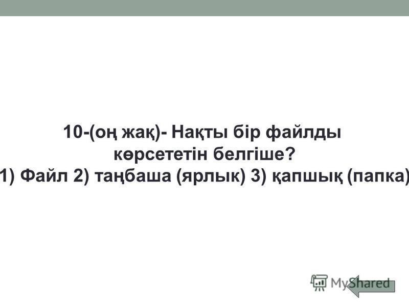 10-(оң жақ)- Нақты бір файлды көрсететін белгіше? 1) Файл 2) таңбаша (ярлык) 3) қапшық (папка)