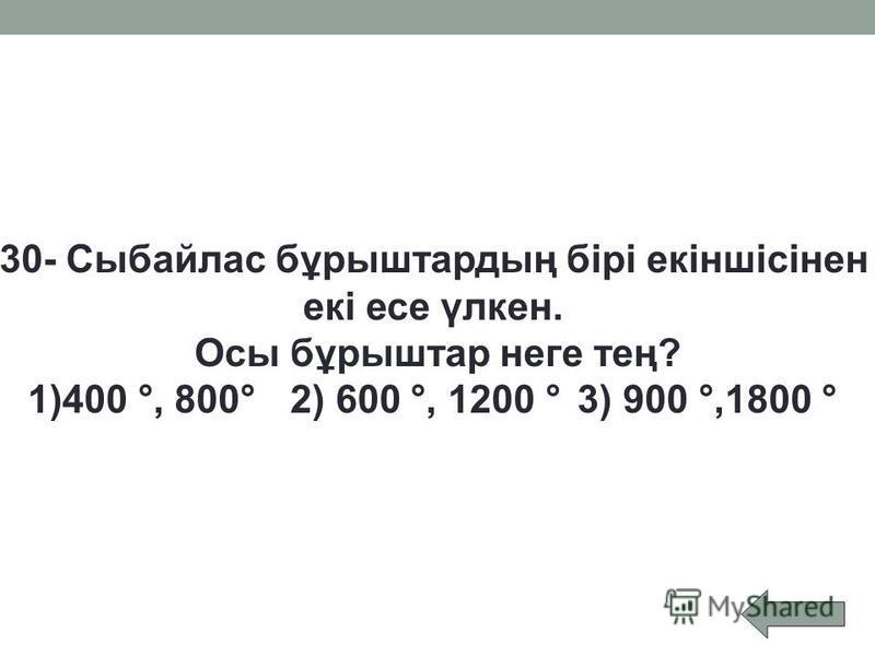 30- Сыбайлас бұрыштардың бірі екіншісінен екі есе үлкен. Осы бұрыштар неге тең? 1)400 °, 800° 2) 600 °, 1200 ° 3) 900 °,1800 °