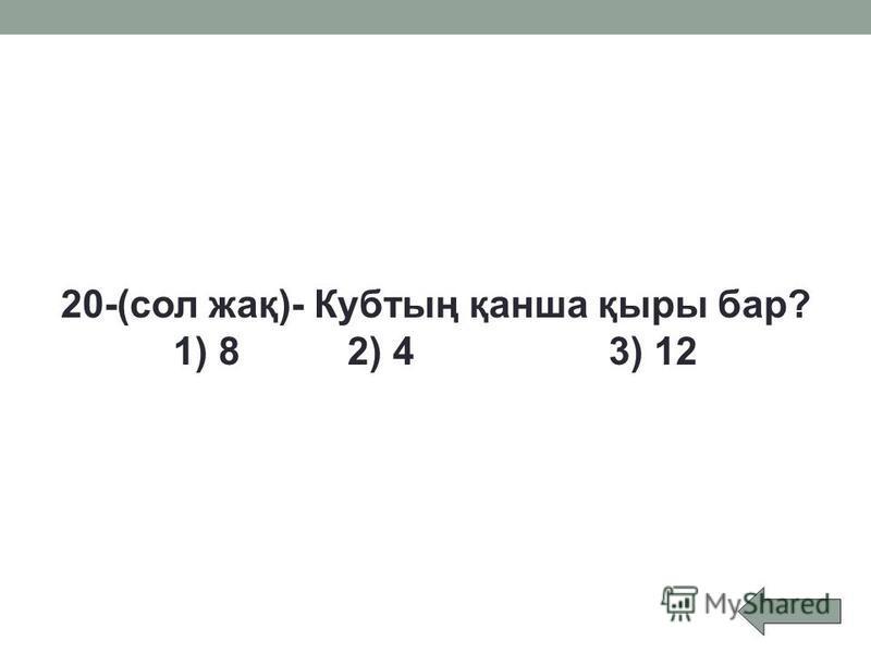 20-(сол жақ)- Кубтың қанша қыры бар? 1) 8 2) 4 3) 12