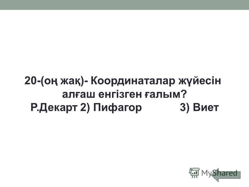 20-(оң жақ)- Координаталар жүйесін алғаш енгізген ғалым? Р.Декарт2) Пифагор3) Виет