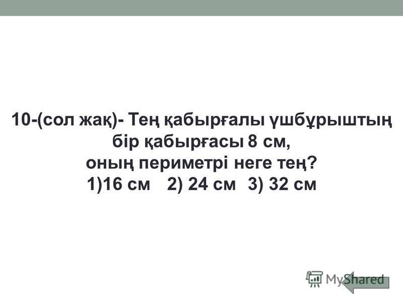 10-(сол жақ)- Тең қабырғалы үшбұрыштың бір қабырғасы 8 см, оның периметрі неге тең? 1)16 см2) 24 см3) 32 см