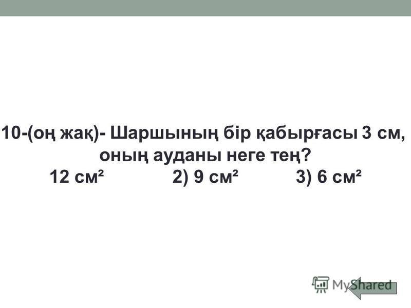10-(оң жақ)- Шаршының бір қабырғасы 3 см, оның ауданы неге тең? 12 см²2) 9 см²3) 6 см²