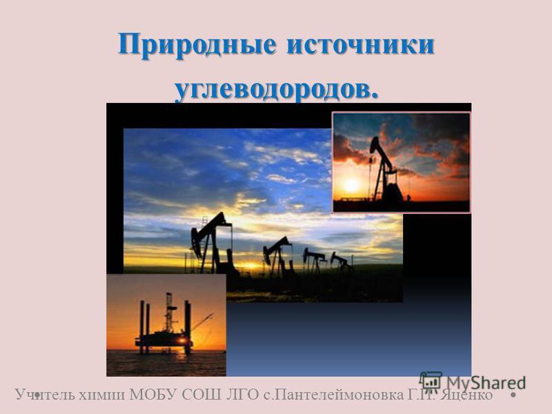 Природные источники углеводородов. Учитель химии МОБУ СОШ ЛГО с.Пантелеймоновка Г.П. Яценко