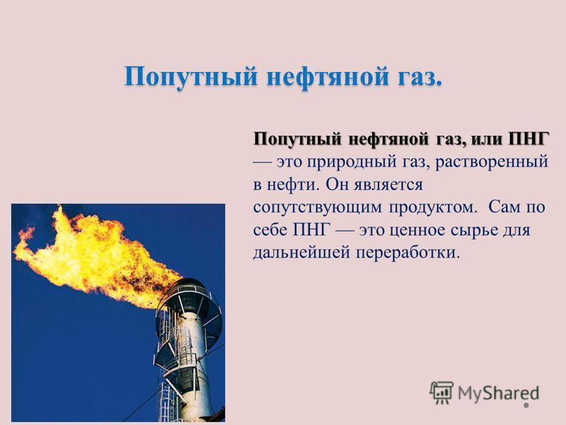 Попутный нефтяной газ. Попутный нефтяной газ, или ПНГ Попутный нефтяной газ, или ПНГ это природный газ, растворенный в нефти. Он является сопутствующим продуктом. Сам по себе ПНГ это ценное сырье для дальнейшей переработки.