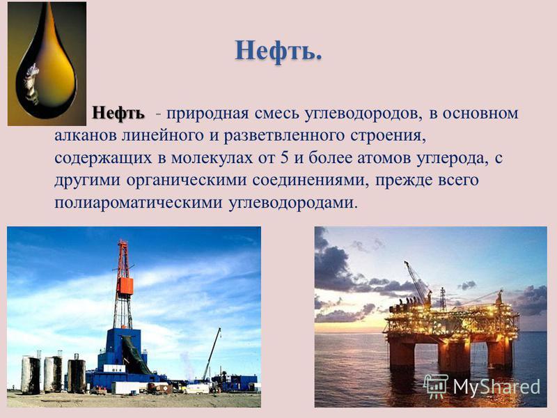 Нефть. Нефть Нефть - природная смесь углеводородов, в основном алканов линейного и разветвленного строения, содержащих в молекулах от 5 и более атомов углерода, с другими органическими соединениями, прежде всего поли ароматическими углеводородами.