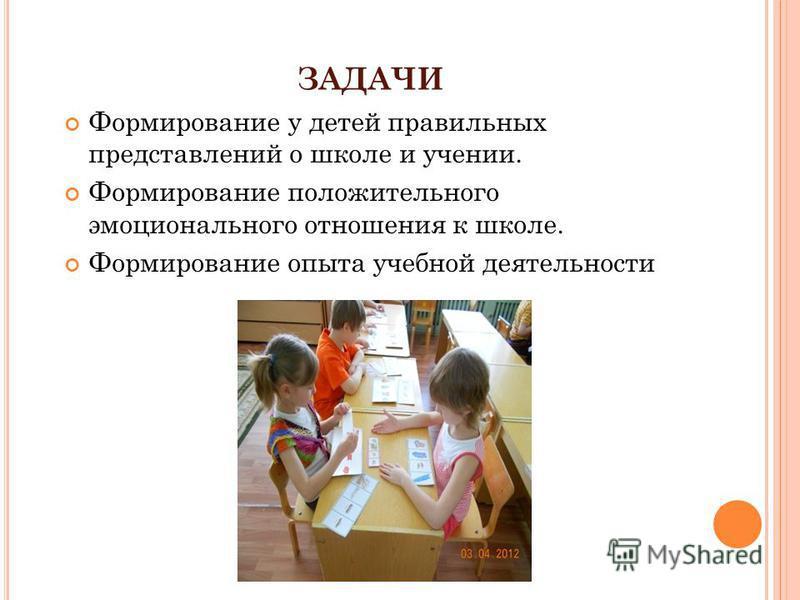 ЗАДАЧИ Формирование у детей правильных представлений о школе и учении. Формирование положительного эмоционального отношения к школе. Формирование опыта учебной деятельности