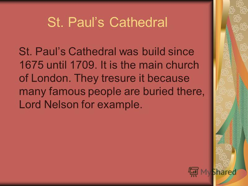 St. Pauls Cathedral St. Pauls Cathedral was build since 1675 until 1709. It is the main church of London. They tresure it because many famous people are buried there, Lord Nelson for example.