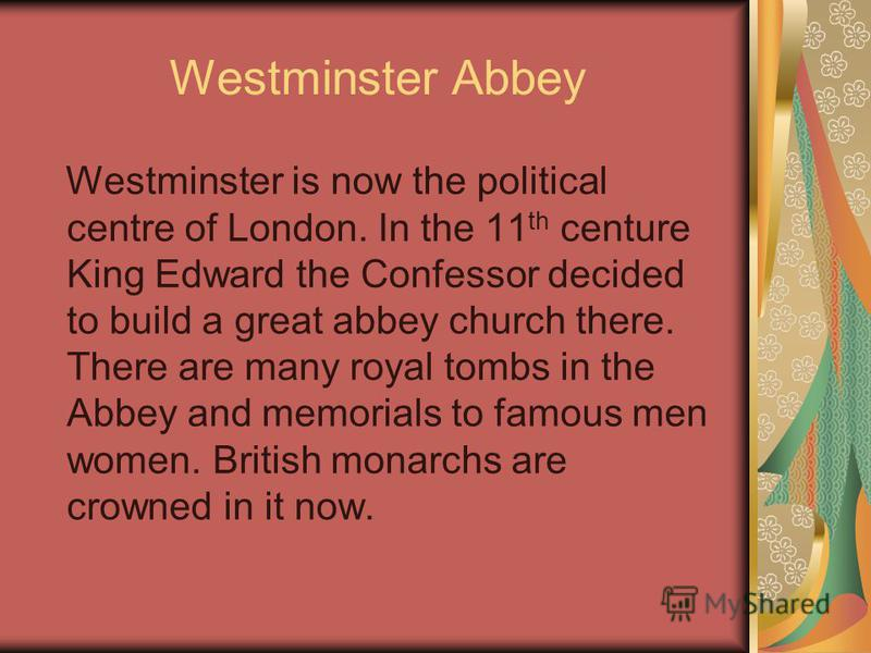 Westminster Abbey Westminster is now the political centre of London. In the 11 th centure King Edward the Confessor decided to build a great abbey church there. There are many royal tombs in the Abbey and memorials to famous men women. British monarc
