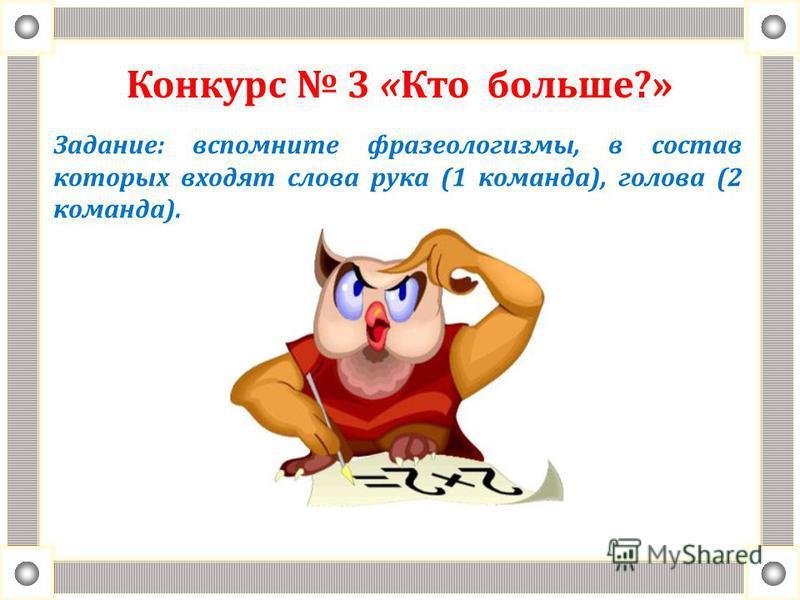 Конкурс 3 «Кто больше?» Задание: вспомните фразеологизмы, в состав которых входят слова рука (1 команда), голова (2 команда).