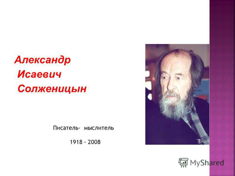 Александр Исаевич Солженицын Писатель- мыслитель 1918 - 2008
