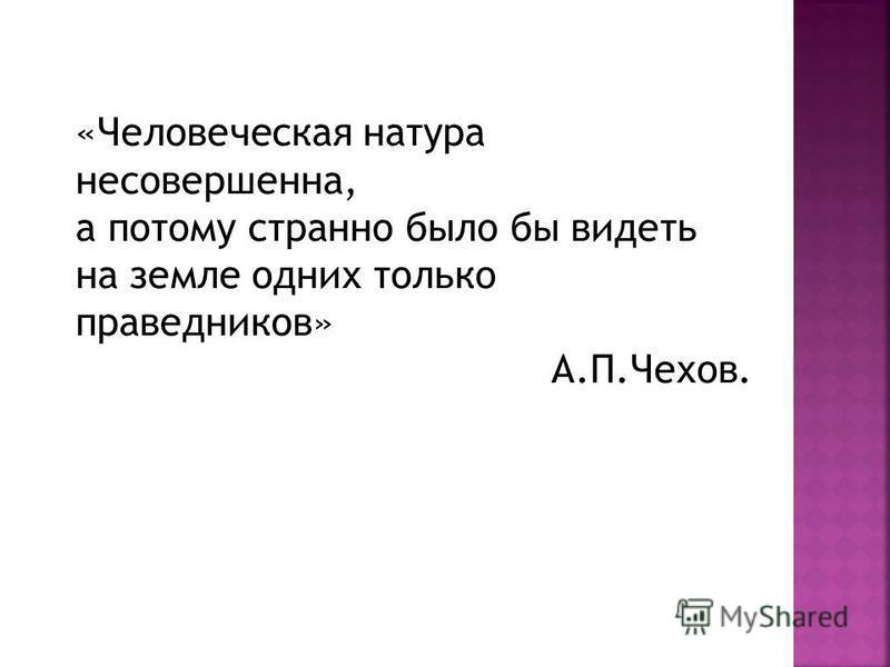«Человеческая натура несовершенна, а потому странно было бы видеть на земле одних только праведников» А.П.Чехов.