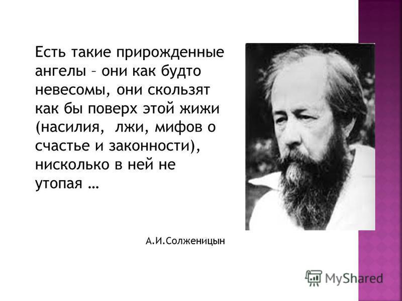 Есть такие прирожденные ангелы – они как будто невесомы, они скользят как бы поверх этой жижи (насилия, лжи, мифов о счастье и законности), нисколько в ней не утопая … А.И.Солженицын