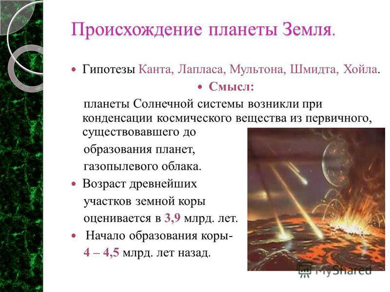 Происхождение планеты Земля. Происхождение планеты Земля. Гипотезы Канта, Лапласа, Мультона, Шмидта, Хойла. Смысл: планеты Солнечной системы возникли при конденсации космического вещества из первичного, существовавшего до образования планет, газопыле
