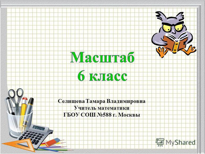 Селищева Тамара Владимировна Учитель математики ГБОУ СОШ 588 г. Москвы