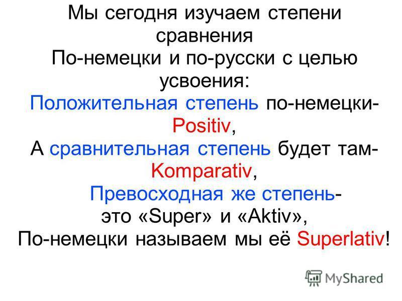 Мы сегодня изучаем степени сравнения По-немецки и по-русски с целью усвоения: Положительная степень по-немецки- Positiv, А сравнительная степень будет там- Komparativ, Превосходная же степень- это «Super» и «Aktiv», По-немецки называем мы её Superlat