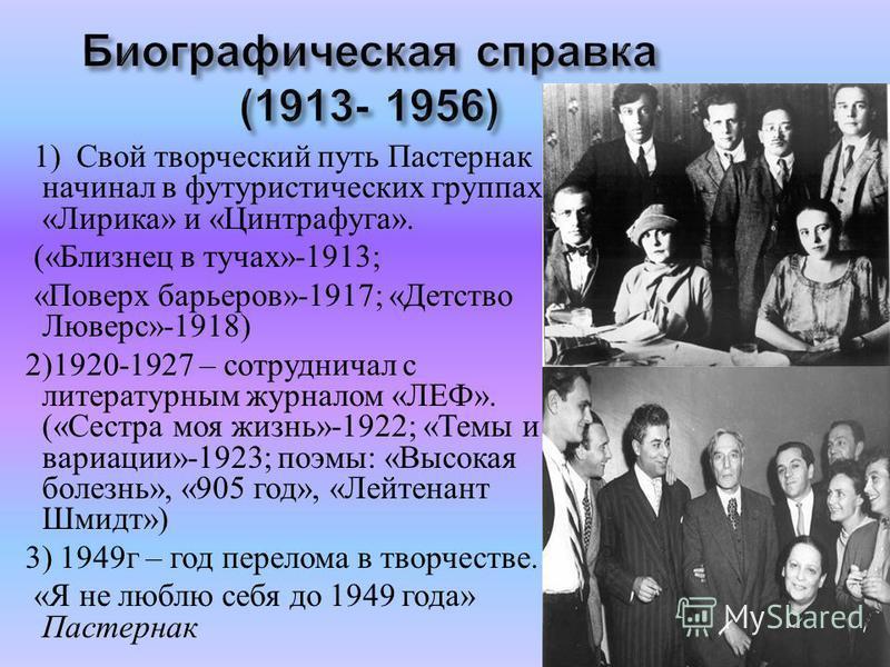 1) Свой творческий путь Пастернак начинал в футуристических группах « Лирика » и « Цинтрафуга ». (« Близнец в тучах »-1913; « Поверх барьеров »-1917; « Детство Люверс »-1918) 2)1920-1927 – сотрудничал с литературным журналом « ЛЕФ ». (« Сестра моя жи