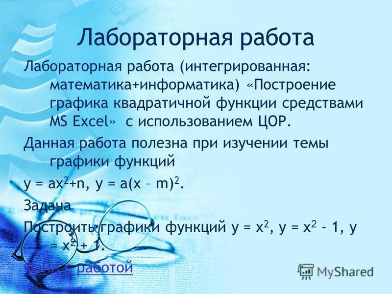 Лабораторная работа Лабораторная работа (интегрированная: математика+информатика) «Построение графика квадратичной функции средствами MS Excel» с использованием ЦОР. Данная работа полезна при изучении темы графики функций y = ax 2 +n, y = a(x – m) 2.