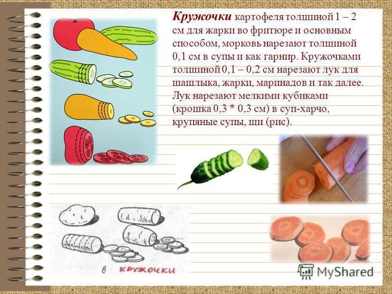 Кружочки картофеля толщиной 1 – 2 см для жарки во фритюре и основным способом, морковь нарезают толщиной 0,1 см в супы и как гарнир. Кружочками толщиной 0,1 – 0,2 см нарезают лук для шашлыка, жарки, маринадов и так далее. Лук нарезают мелкими кубикам