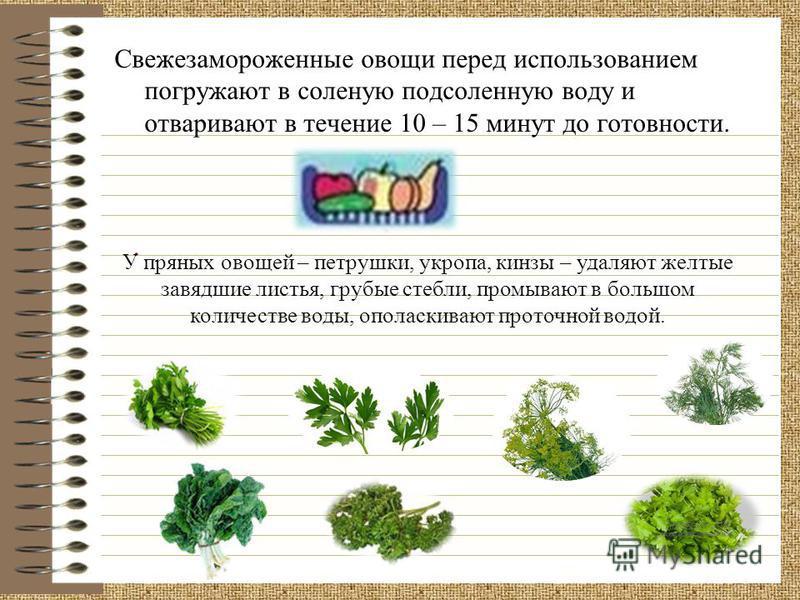 Свежезамороженные овощи перед использованием погружают в соленую подсоленную воду и отваривают в течение 10 – 15 минут до готовности.. У пряных овощей – петрушки, укропа, кинзы – удаляют желтые завядшие листья, грубые стебли, промывают в большом коли