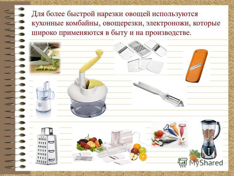Для более быстрой нарезки овощей используются кухонные комбайны, овощерезки, электроножи, которые широко применяются в быту и на производстве.