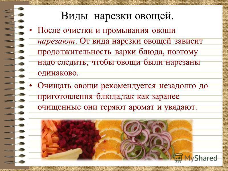 После очистки и промывания овощи нарезают. От вида нарезки овощей зависит продолжительность варки блюда, поэтому надо следить, чтобы овощи были нарезаны одинаково. Очищать овощи рекомендуется незадолго до приготовления блюда,так как заранее очищенные
