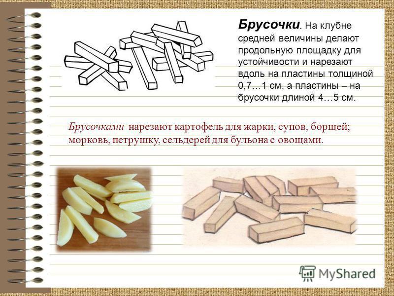 Брусочками нарезают картофель для жарки, супов, борщей; морковь, петрушку, сельдерей для бульона с овощами. Брусочки. На клубне средней величины делают продольную площадку для устойчивости и нарезают вдоль на пластины толщиной 0,7 … 1 см, а пластины