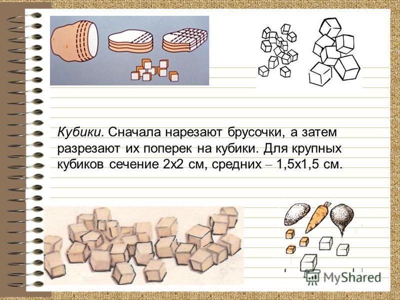 Кубики. Сначала нарезают брусочки, а затем разрезают их поперек на кубики. Для крупных кубиков сечение 2 х 2 см, средних – 1,5 х 1,5 см.
