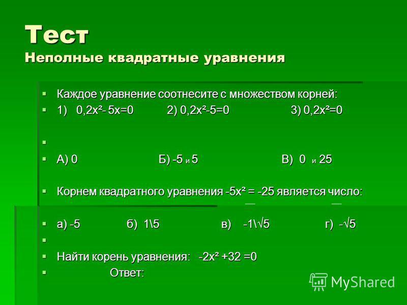 Тест Неполные квадратные уравнения Каждое уравнение соотнесите с множеством корней: Каждое уравнение соотнесите с множеством корней: 1) 0,2 х²- 5 х=0 2) 0,2 х²-5=0 3) 0,2 х²=0 1) 0,2 х²- 5 х=0 2) 0,2 х²-5=0 3) 0,2 х²=0 А) 0 Б) -5 и 5 В) 0 и 25 А) 0 Б