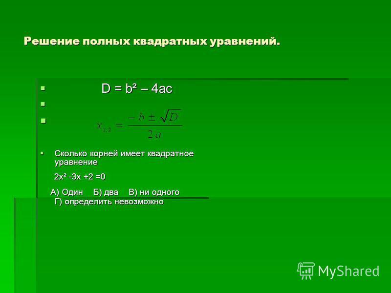 Решение полных квадратных уравнений. D = b² – 4ac D = b² – 4ac Сколько корней имеет квадратное уравнение Сколько корней имеет квадратное уравнение 2 х² -3 х +2 =0 2 х² -3 х +2 =0 А) Один Б) два В) ни одного Г) определить невозможно А) Один Б) два В)