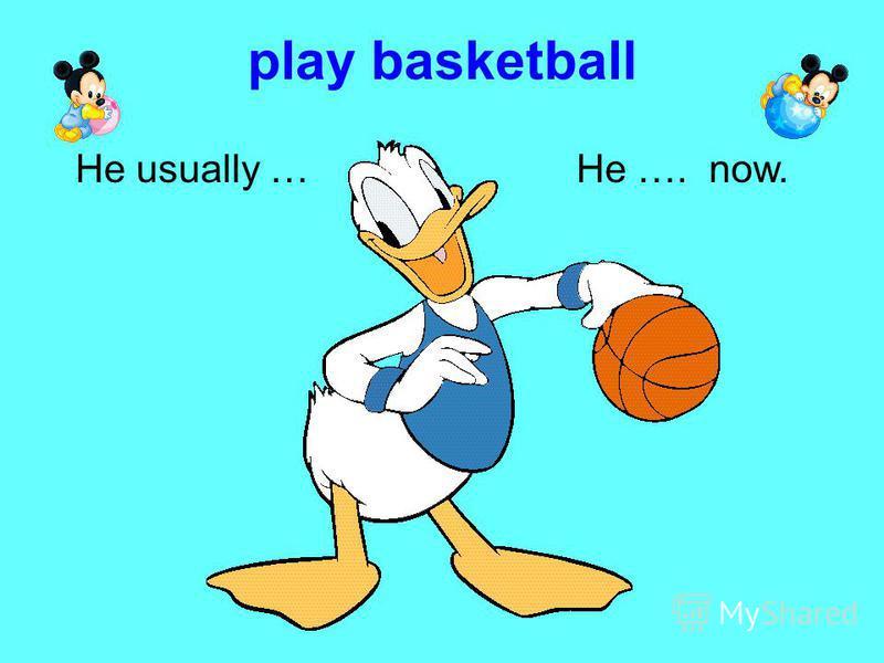 play basketball He …. now.He usually …