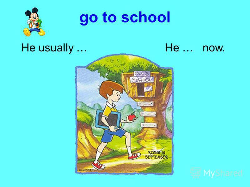 go to school He usually …He … now.