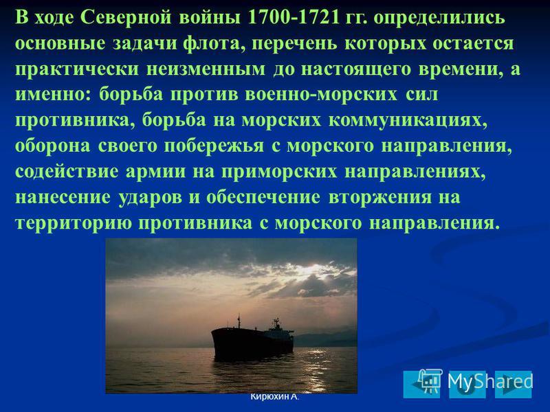 Кирюхин А. В ходе Северной войны 1700-1721 гг. определились основные задачи флота, перечень которых остается практически неизменным до настоящего времени, а именно: борьба против военно-морских сил противника, борьба на морских коммуникациях, оборона
