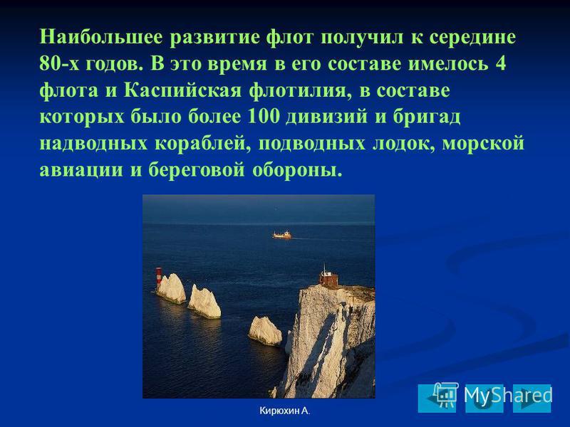 Кирюхин А. Наибольшее развитие флот получил к середине 80-х годов. В это время в его составе имелось 4 флота и Каспийская флотилия, в составе которых было более 100 дивизий и бригад надводных кораблей, подводных лодок, морской авиации и береговой обо