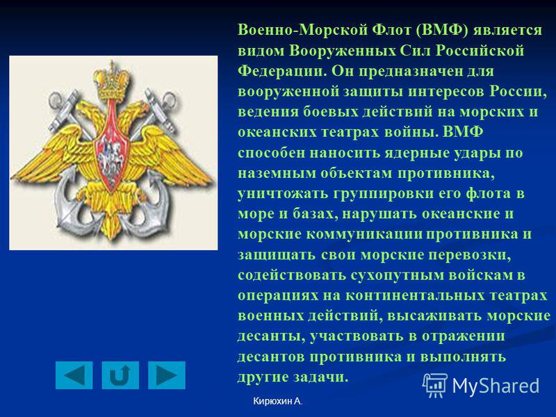 Кирюхин А. Военно-Морской Флот (ВМФ) является видом Вооруженных Сил Российской Федерации. Он предназначен для вооруженной защиты интересов России, ведения боевых действий на морских и океанских театрах войны. ВМФ способен наносить ядерные удары по на