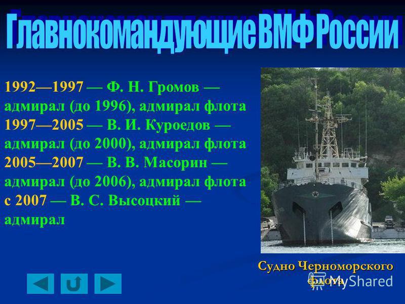 19921997 Ф. Н. Громов адмирал (до 1996), адмирал флота 19972005 В. И. Куроедов адмирал (до 2000), адмирал флота 20052007 В. В. Масорин адмирал (до 2006), адмирал флота с 2007 В. С. Высоцкий адмирал Судно Черноморского флота