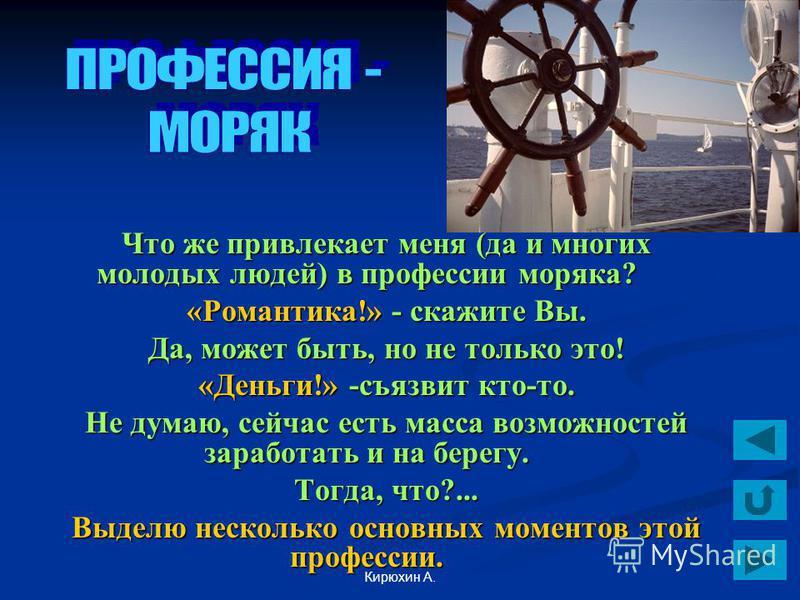 Кирюхин А. Что же привлекает меня (да и многих молодых людей) в профессии моряка? «Романтика!» - скажите Вы. Да, может быть, но не только это! «Деньги!» -съязвит кто-то. Не думаю, сейчас есть масса возможностей заработать и на берегу. Тогда, что?...