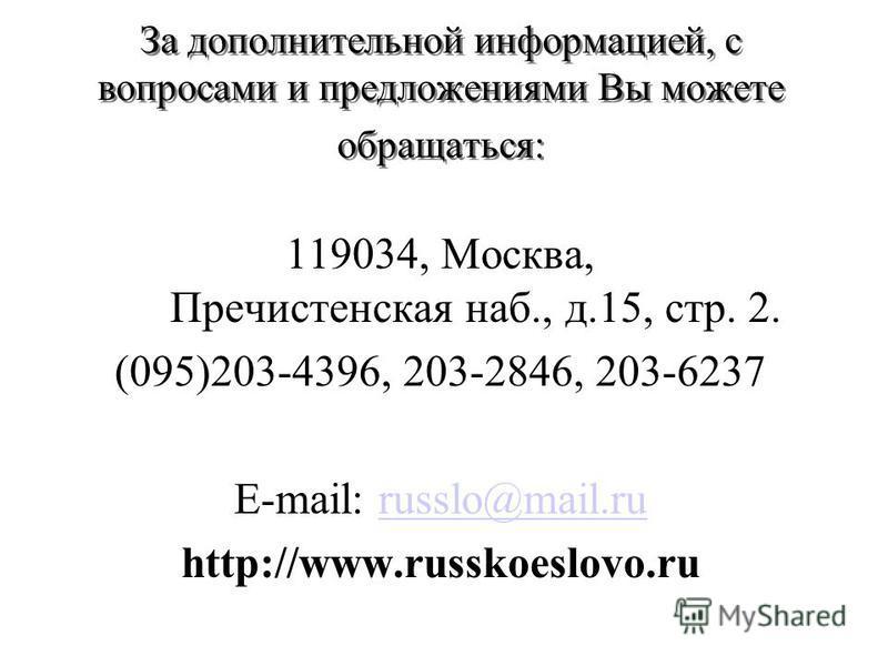 За дополнительной информацией, с вопросами и предложениями Вы можете обращаться: 119034, Москва, Пречистенская наб., д.15, стр. 2. (095)203-4396, 203-2846, 203-6237 E-mail: russlo@mail.ru http://www.russkoeslovo.ru