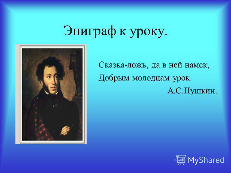 Эпиграф к уроку. Сказка-ложь, да в ней намек, Добрым молодцам урок. А.С.Пушкин.