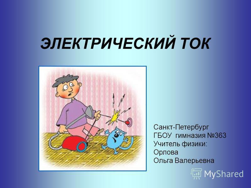 ЭЛЕКТРИЧЕСКИЙ ТОК Санкт-Петербург ГБОУ гимназия 363 Учитель физики: Орлова Ольга Валерьевна