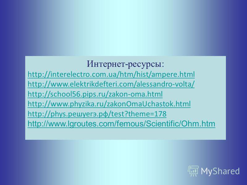 Интернет-ресурсы: http://interelectro.com.ua/htm/hist/ampere.html http://www.elektrikdefteri.com/alessandro-volta/ http://school56.pips.ru/zakon-oma.html http://www.phyzika.ru/zakonOmaUchastok.html http://phys.решуегэ.рф/test?theme=178 http://www.lgr