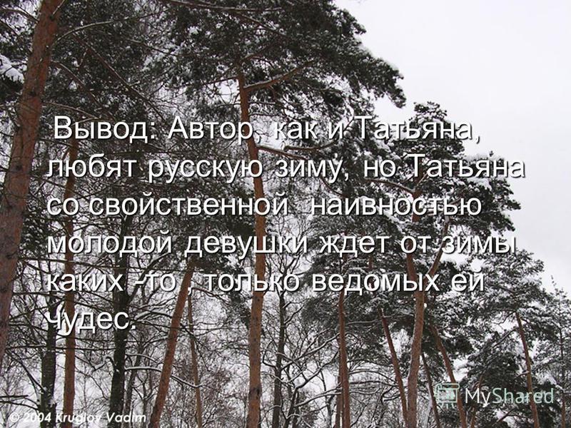 Вывод: Автор, как и Татьяна, любят русскую зиму, но Татьяна со свойственной наивностью молодой девушки ждет от зимы каких -то, только ведомых ей чудес. Вывод: Автор, как и Татьяна, любят русскую зиму, но Татьяна со свойственной наивностью молодой дев