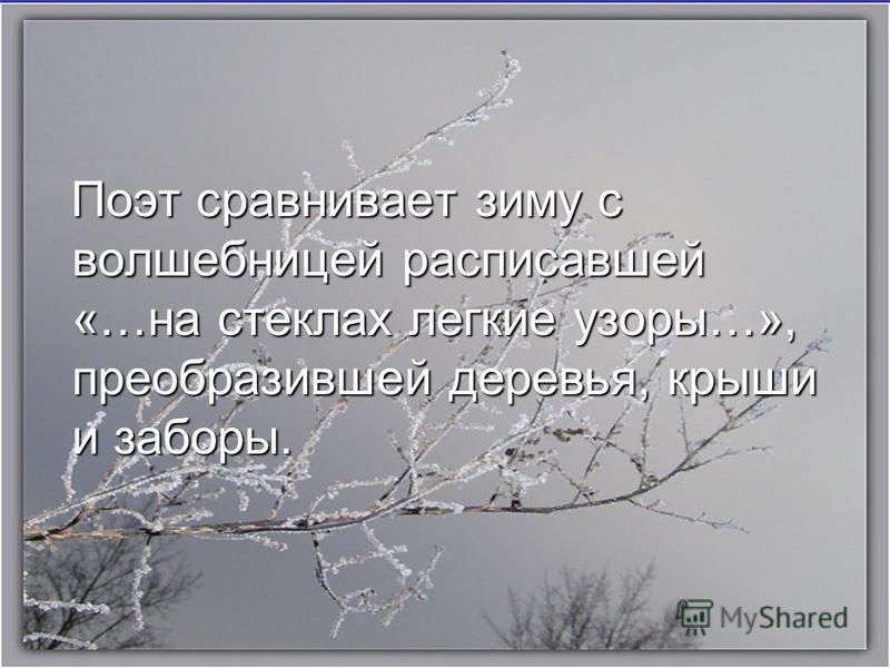 Поэт сравнивает зиму с волшебницей расписавшей «…на стеклах легкие узоры…», преобразившей деревья, крыши и заборы. Поэт сравнивает зиму с волшебницей расписавшей «…на стеклах легкие узоры…», преобразившей деревья, крыши и заборы.