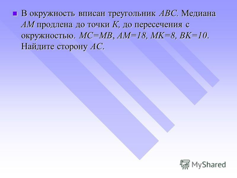 В окружность вписан треугольник ABС. Медиана AM продлена до точки К, до пересечения с окружностью. MC=MB, AM=18, MK=8, BK=10. Найдите сторону AC. В окружность вписан треугольник ABС. Медиана AM продлена до точки К, до пересечения с окружностью. MC=MB