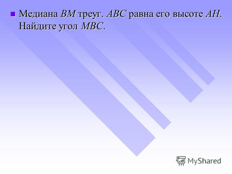 Медиана BM треуг. ABC равна его высоте AH. Найдите угол MBC. Медиана BM треуг. ABC равна его высоте AH. Найдите угол MBC.