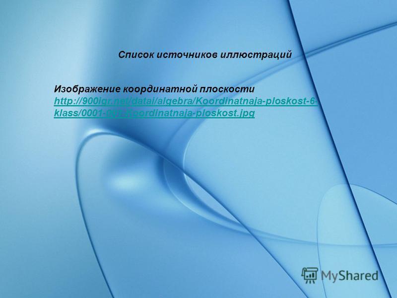 Список источников иллюстраций Изображение координатной плоскости http://900igr.net/datai/algebra/Koordinatnaja-ploskost-6- klass/0001-001-Koordinatnaja-ploskost.jpg http://900igr.net/datai/algebra/Koordinatnaja-ploskost-6- klass/0001-001-Koordinatnaj