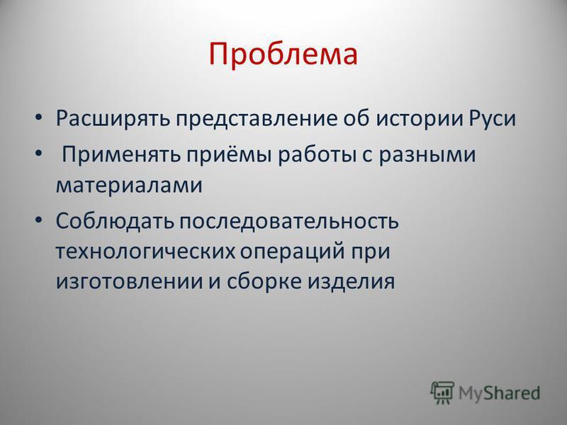 Проблема Расширять представление об истории Руси Применять приёмы работы с разными материалами Соблюдать последовательность технологических операций при изготовлении и сборке изделия