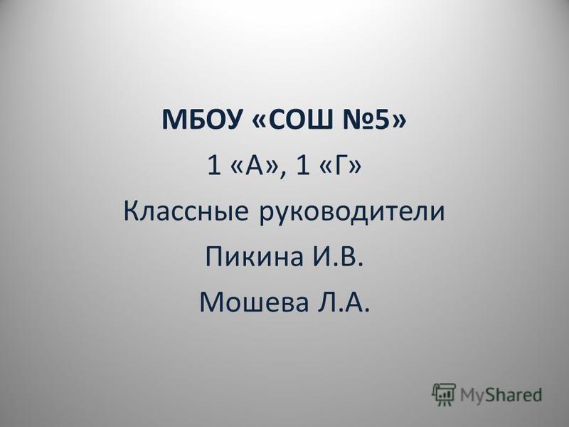 МБОУ «СОШ 5» 1 «А», 1 «Г» Классные руководители Пикина И.В. Мошева Л.А.